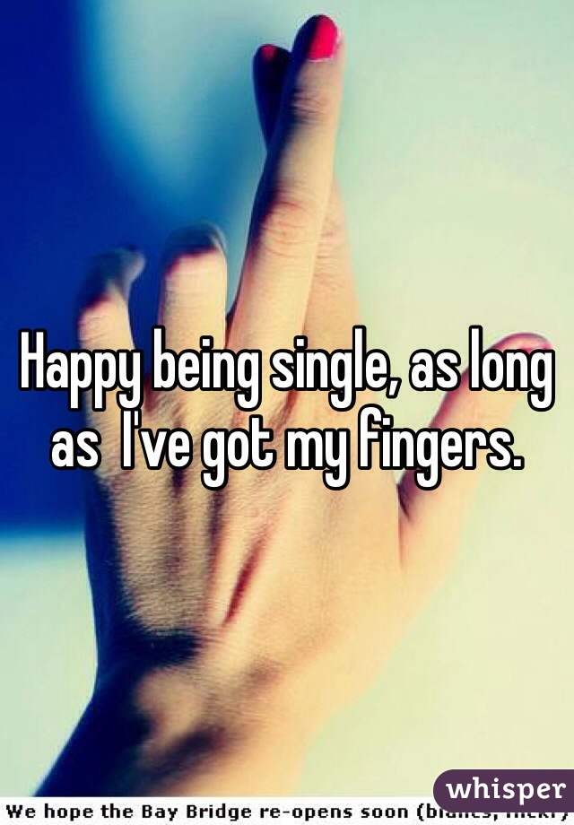 Happy being single, as long as  I've got my fingers.