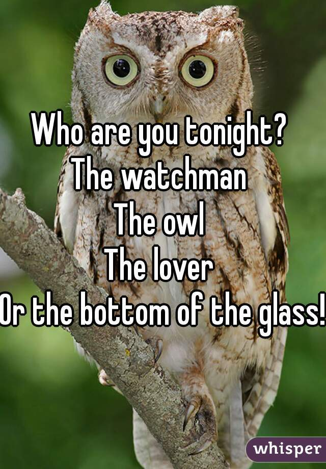Who are you tonight?  The watchman  The owl  The lover  Or the bottom of the glass!