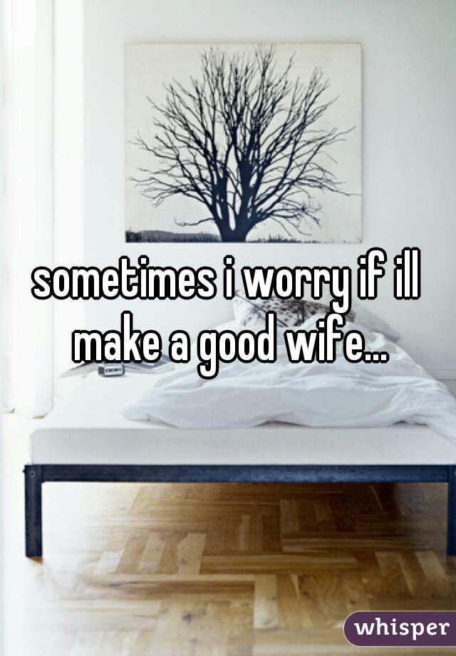 sometimes i worry if ill make a good wife...