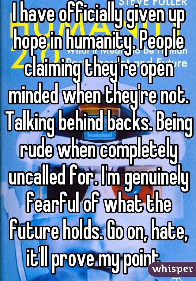 I have officially given up hope in humanity. People claiming they're open minded when they're not. Talking behind backs. Being rude when completely uncalled for. I'm genuinely fearful of what the future holds. Go on, hate, it'll prove my point.