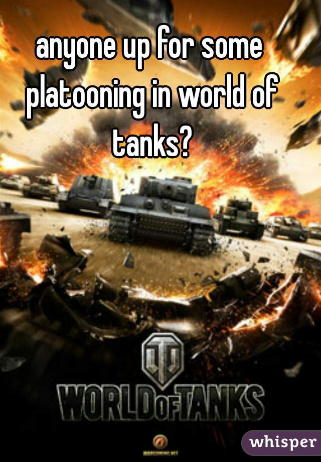 anyone up for some platooning in world of tanks?