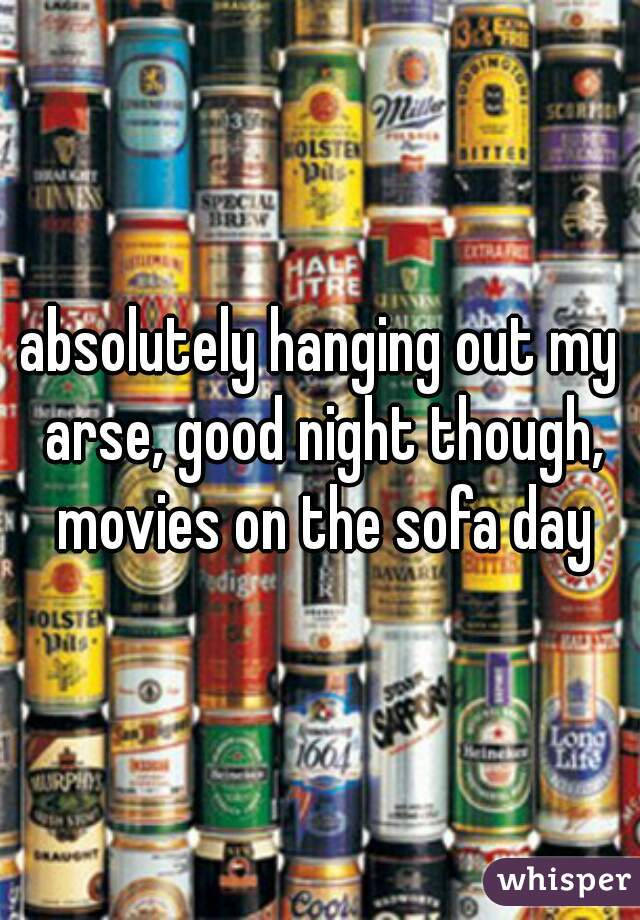 absolutely hanging out my arse, good night though, movies on the sofa day