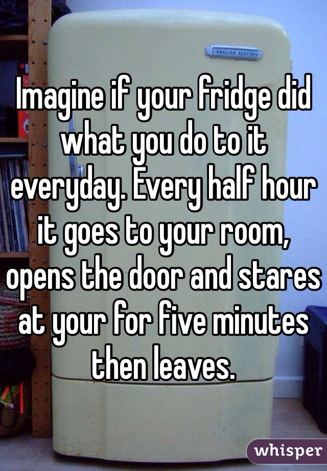 Imagine if your fridge did what you do to it everyday. Every half hour it goes to your room, opens the door and stares at your for five minutes then leaves.