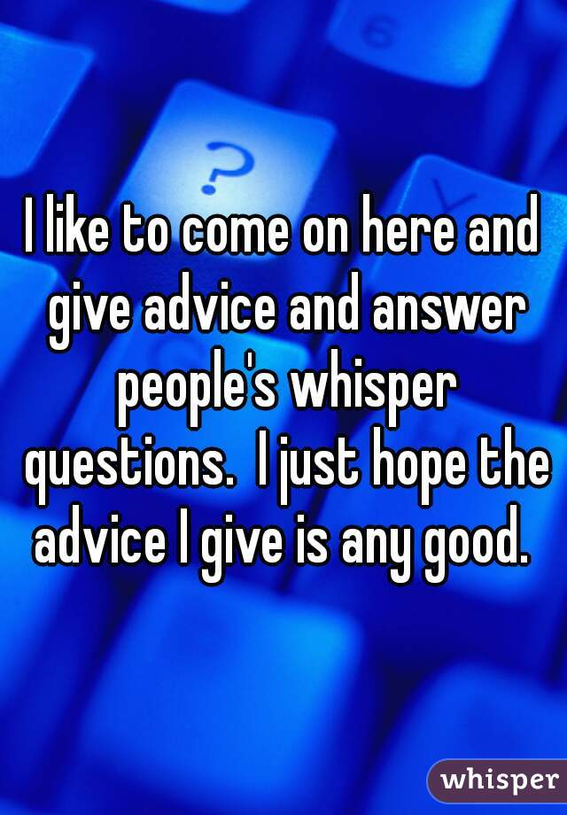 I like to come on here and give advice and answer people's whisper questions.  I just hope the advice I give is any good.