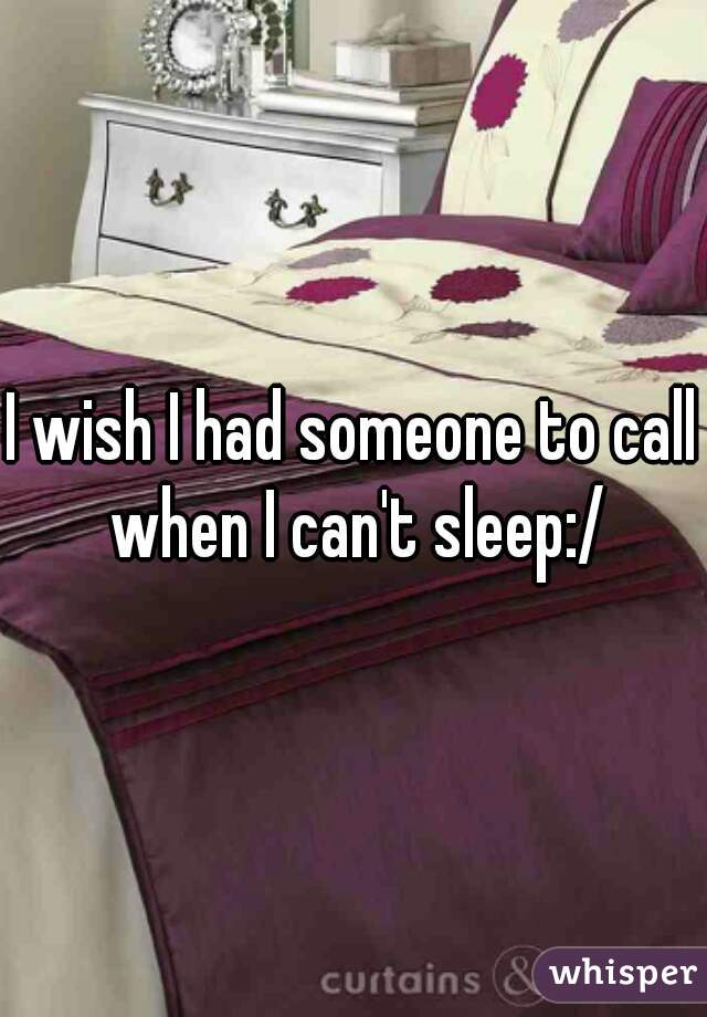 I wish I had someone to call when I can't sleep:/