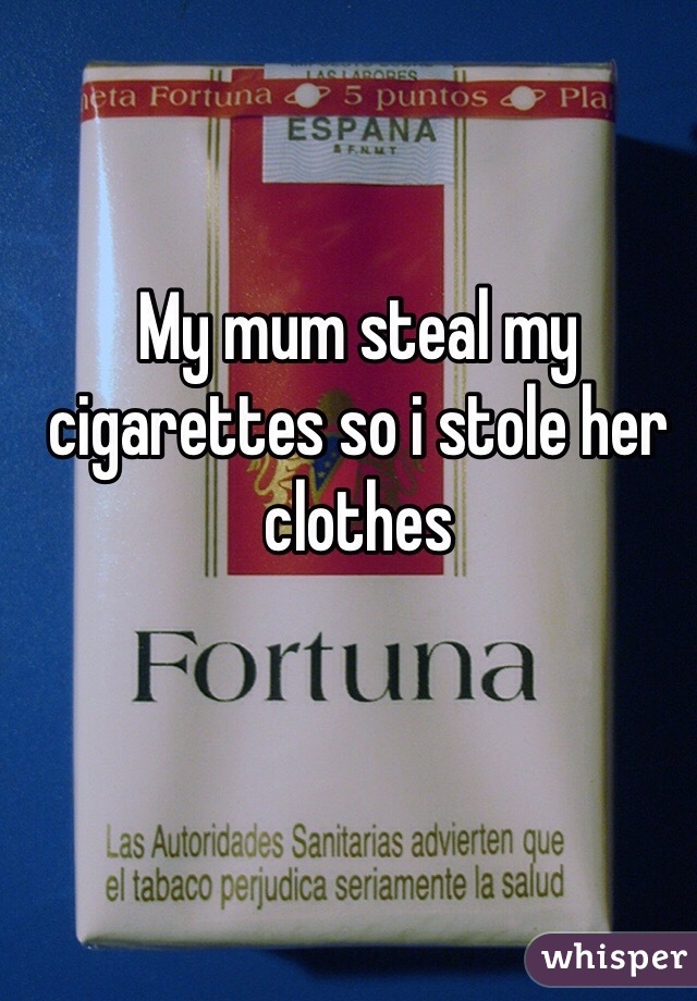 My mum steal my cigarettes so i stole her clothes
