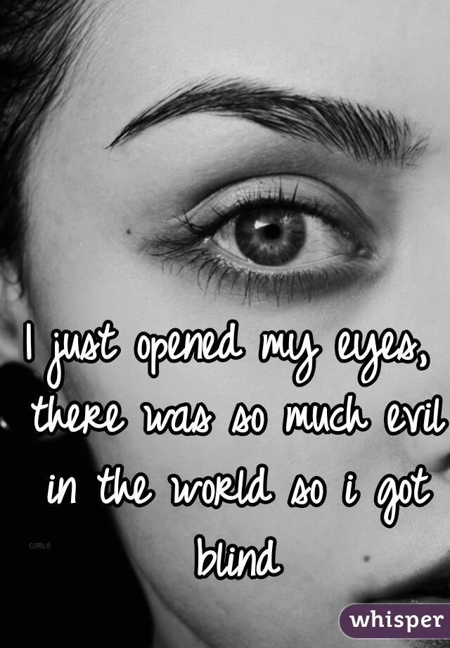 I just opened my eyes, there was so much evil in the world so i got blind