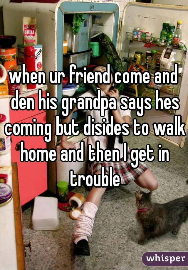 when ur friend come and den his grandpa says hes coming but disides to walk home and then I get in trouble