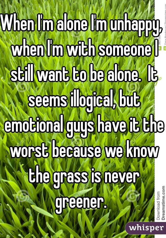 When I'm alone I'm unhappy,  when I'm with someone I still want to be alone.  It seems illogical, but emotional guys have it the worst because we know the grass is never greener.