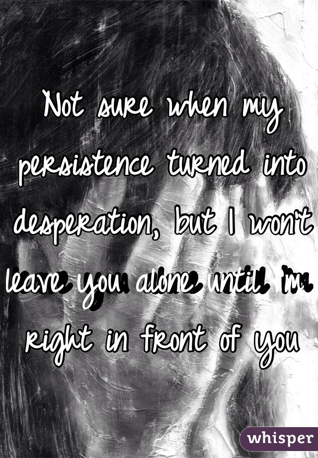Not sure when my persistence turned into desperation, but I won't leave you alone until I'm right in front of you
