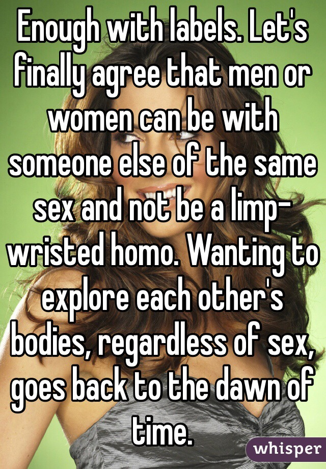 Enough with labels. Let's finally agree that men or women can be with someone else of the same sex and not be a limp-wristed homo. Wanting to explore each other's bodies, regardless of sex, goes back to the dawn of time.