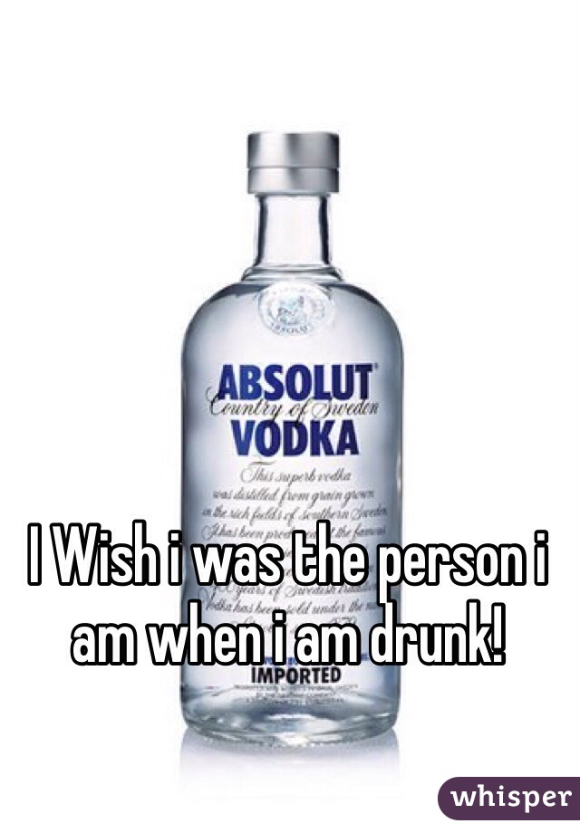 I Wish i was the person i am when i am drunk!