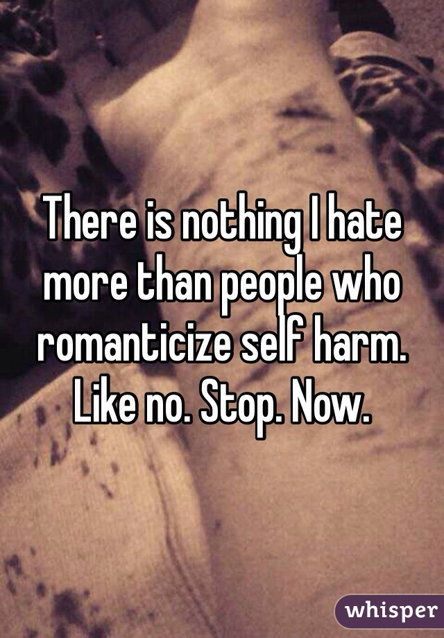 There is nothing I hate more than people who romanticize self harm. Like no. Stop. Now.