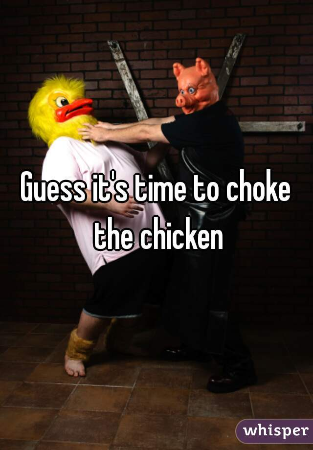 Guess it's time to choke the chicken