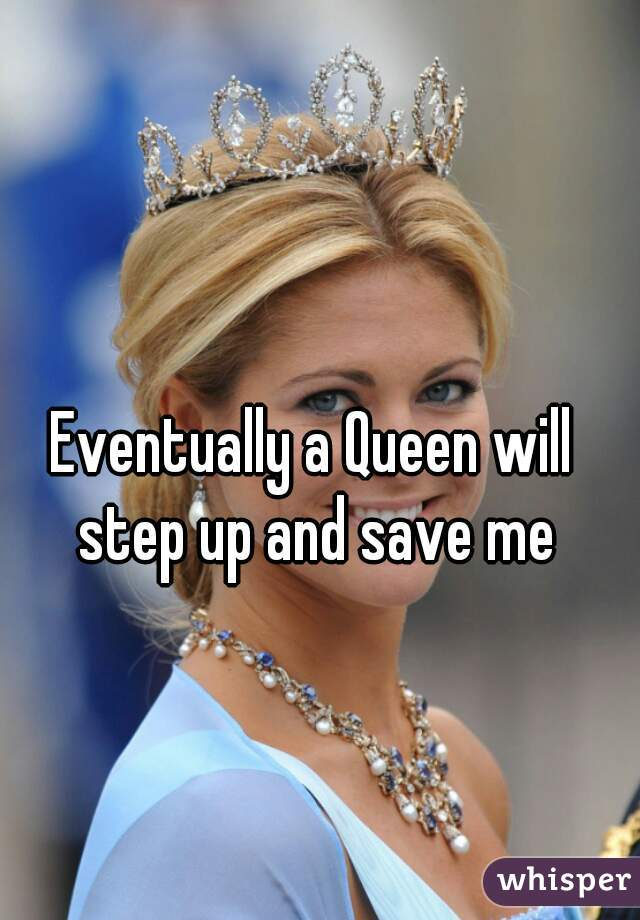 Eventually a Queen will step up and save me