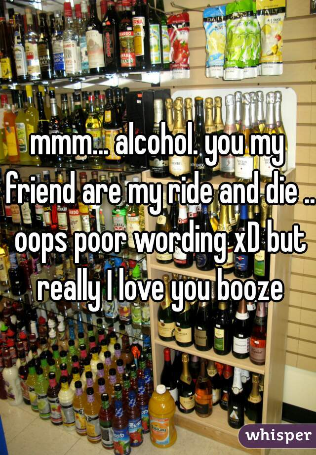 mmm... alcohol. you my friend are my ride and die .. oops poor wording xD but really I love you booze