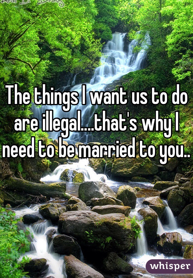 The things I want us to do are illegal....that's why I need to be married to you..
