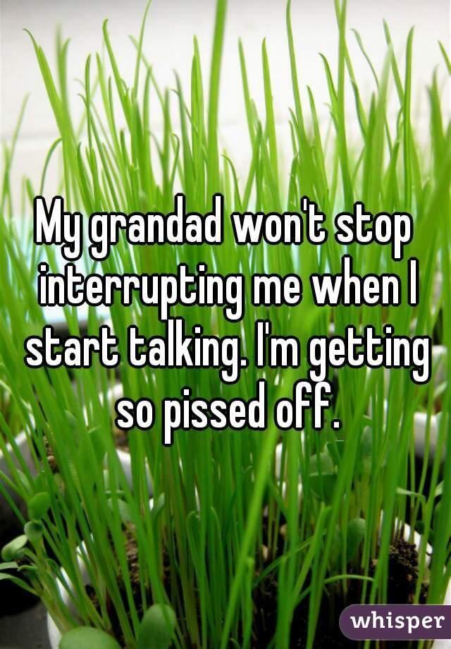 My grandad won't stop interrupting me when I start talking. I'm getting so pissed off.