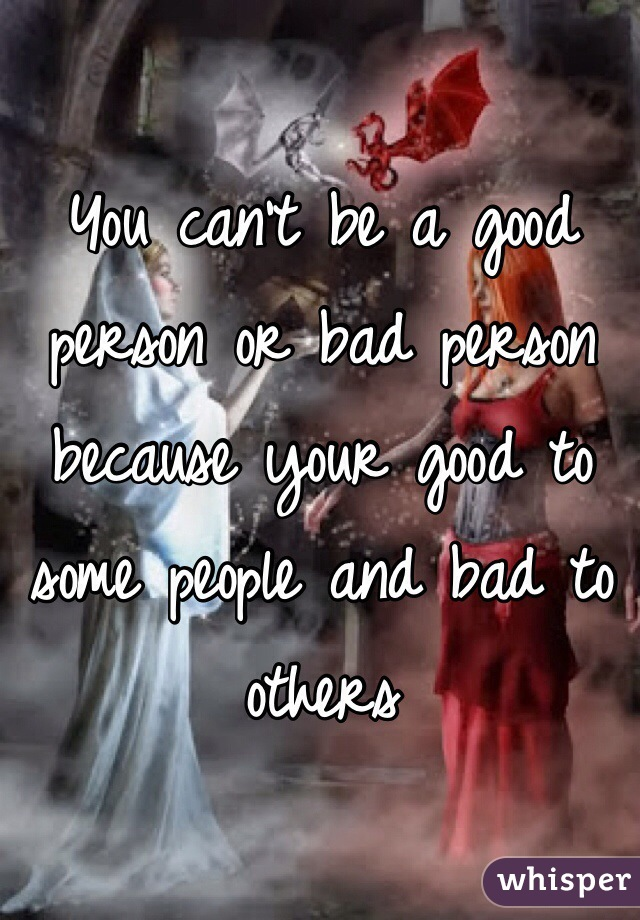 You can't be a good person or bad person because your good to some people and bad to others