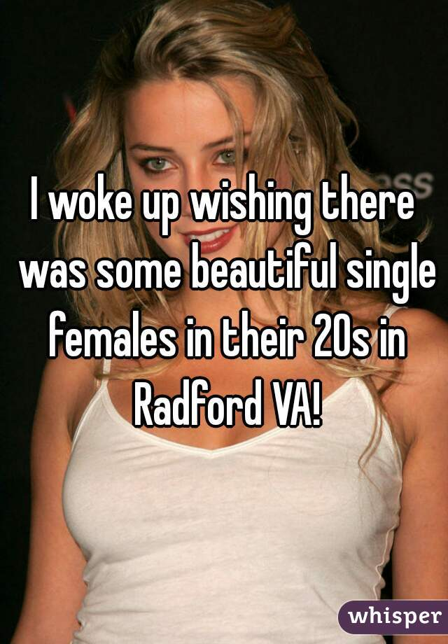 I woke up wishing there was some beautiful single females in their 20s in Radford VA!