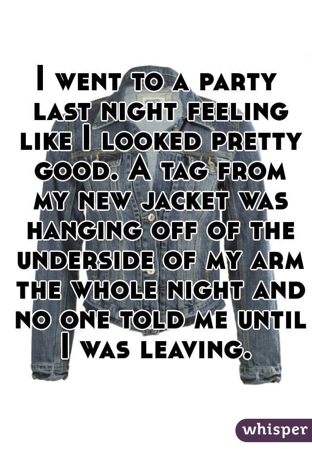 I went to a party last night feeling like I looked pretty good. A tag from my new jacket was hanging off of the underside of my arm the whole night and no one told me until I was leaving.