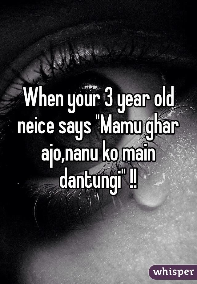 "When your 3 year old neice says ""Mamu ghar ajo,nanu ko main dantungi"" !!"