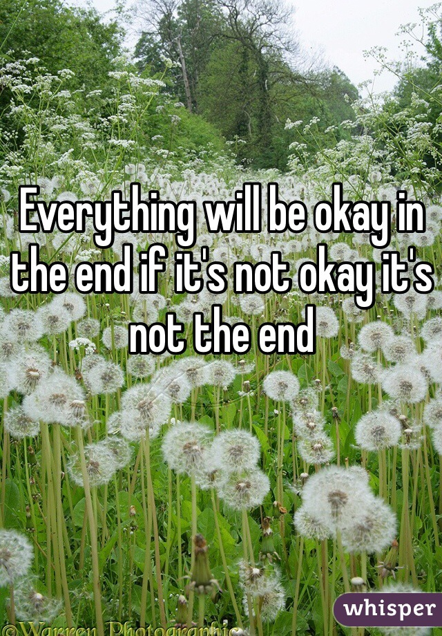 Everything will be okay in the end if it's not okay it's not the end