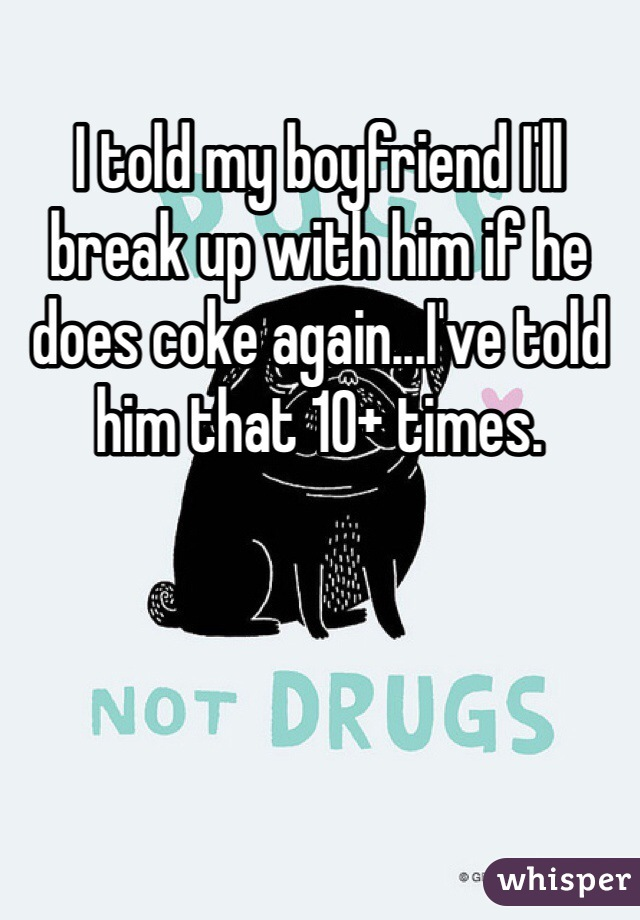 I told my boyfriend I'll break up with him if he does coke again...I've told him that 10+ times.