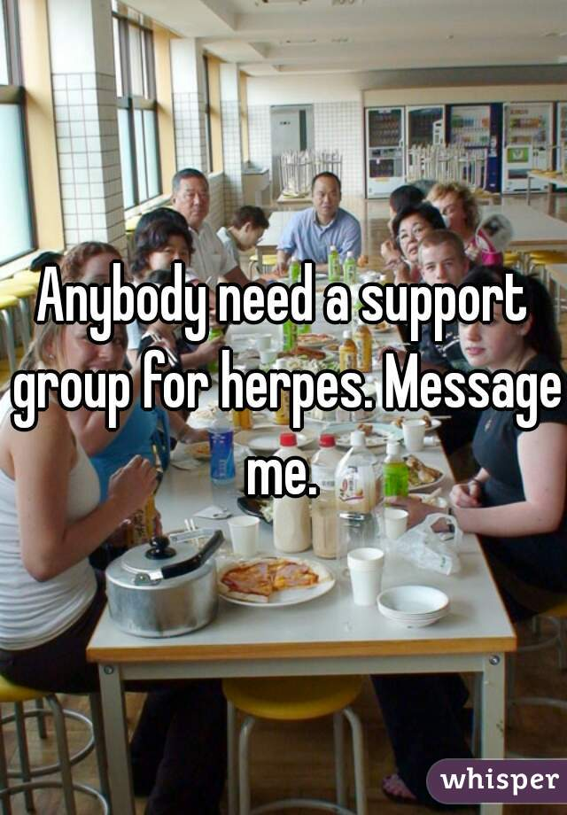 Anybody need a support group for herpes. Message me.