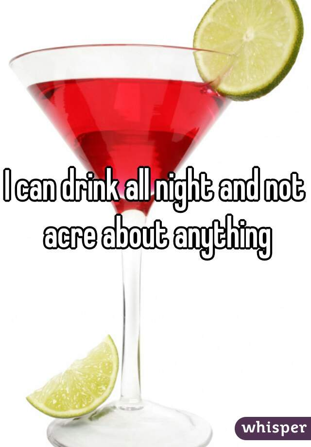 I can drink all night and not acre about anything