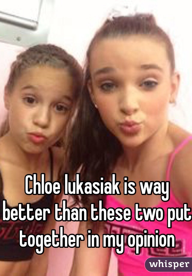 Chloe lukasiak is way better than these two put together in my opinion