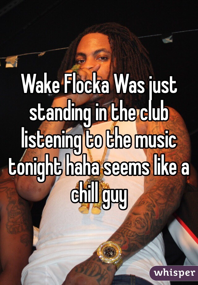 Wake Flocka Was just standing in the club listening to the music tonight haha seems like a chill guy