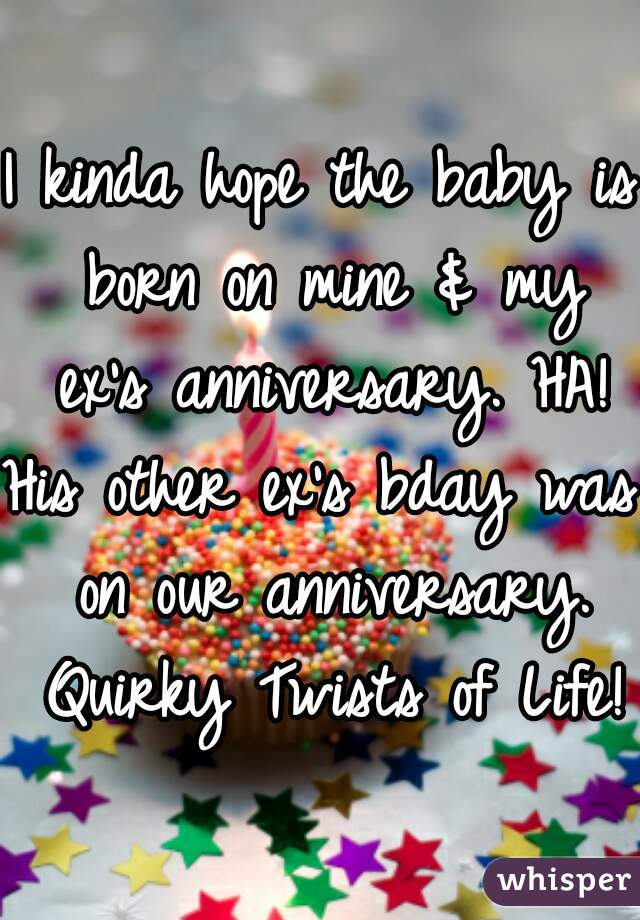 I kinda hope the baby is born on mine & my ex's anniversary. HA! His other ex's bday was on our anniversary. Quirky Twists of Life!