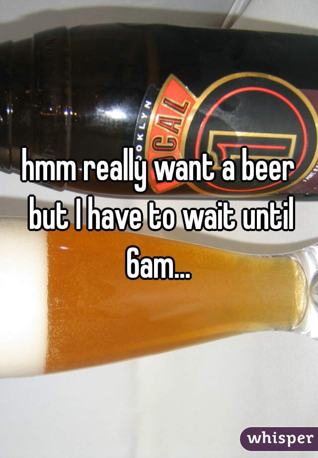 hmm really want a beer but I have to wait until 6am...