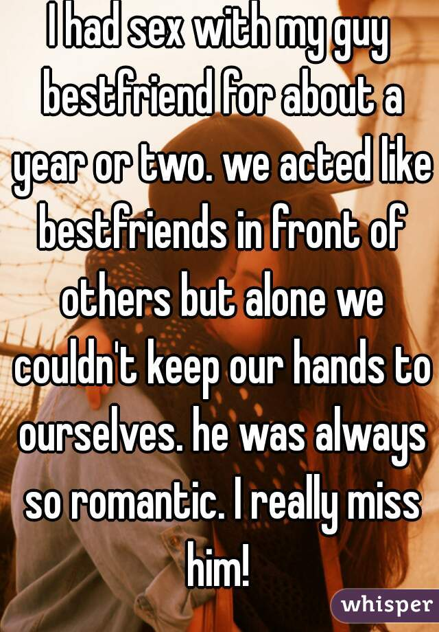 I had sex with my guy bestfriend for about a year or two. we acted like bestfriends in front of others but alone we couldn't keep our hands to ourselves. he was always so romantic. I really miss him!