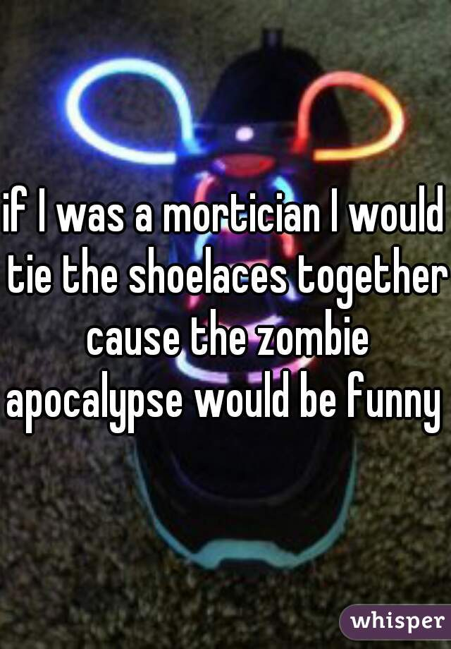 if I was a mortician I would tie the shoelaces together cause the zombie apocalypse would be funny