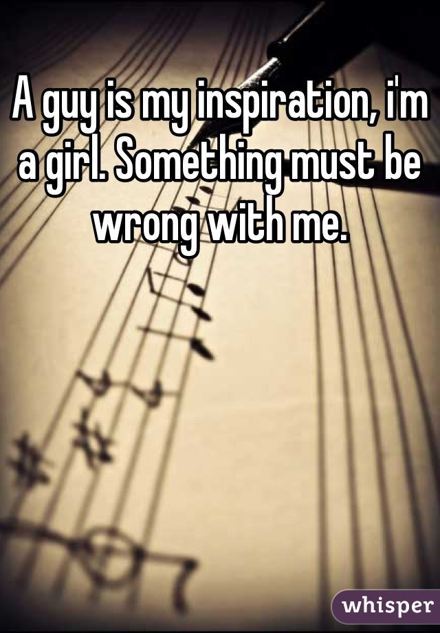 A guy is my inspiration, i'm a girl. Something must be wrong with me.