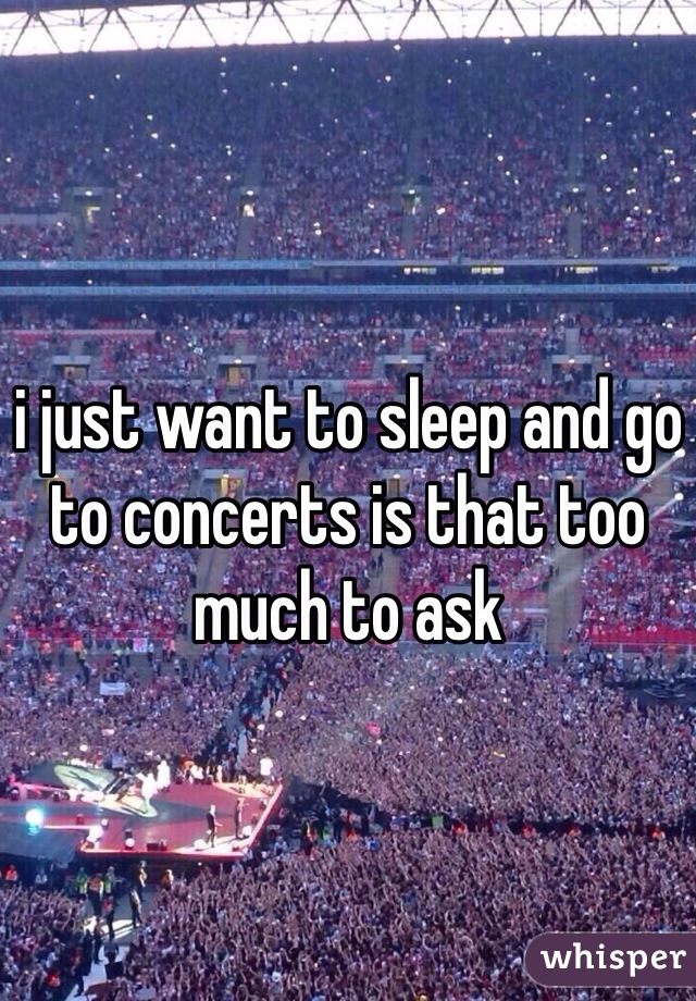 i just want to sleep and go to concerts is that too much to ask