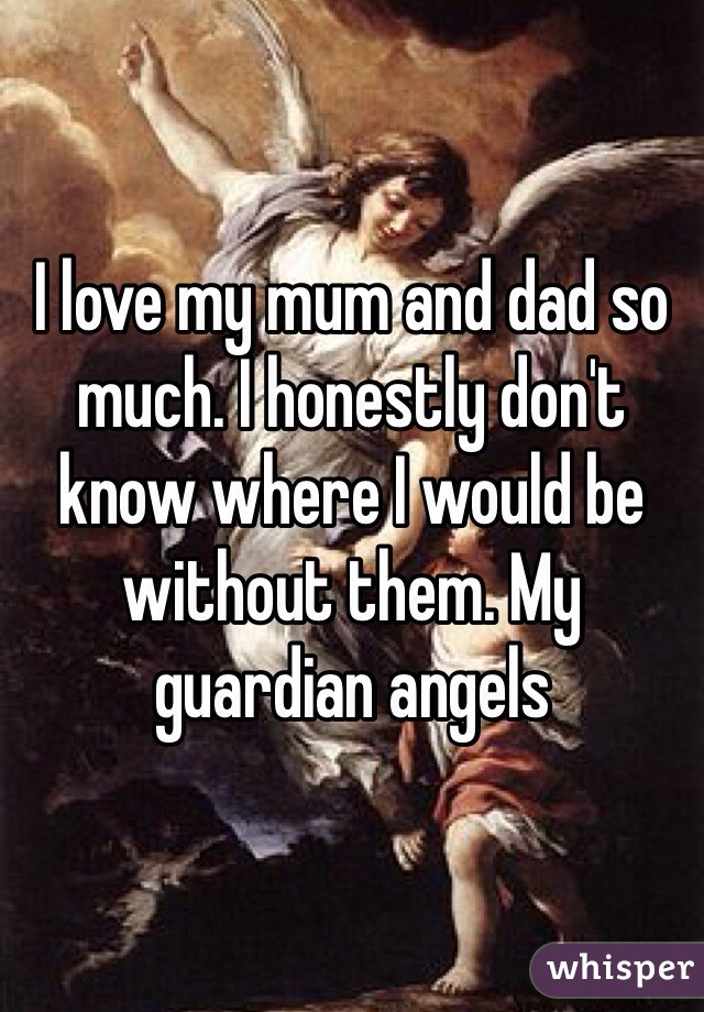 I love my mum and dad so much. I honestly don't know where I would be without them. My guardian angels