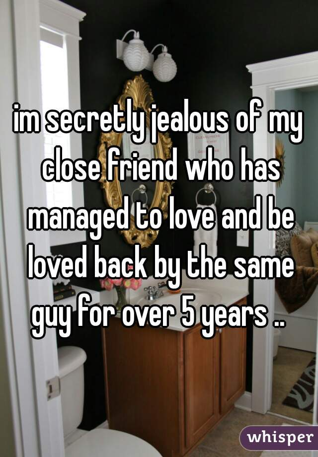 im secretly jealous of my close friend who has managed to love and be loved back by the same guy for over 5 years ..