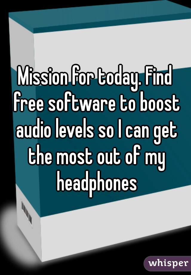 Mission for today. Find free software to boost audio levels so I can get the most out of my headphones