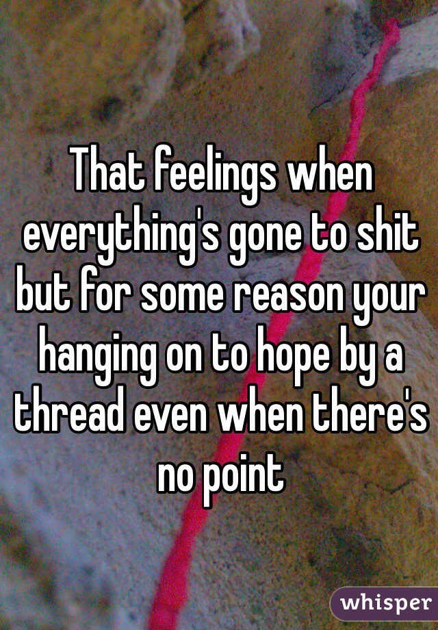 That feelings when everything's gone to shit but for some reason your hanging on to hope by a thread even when there's no point