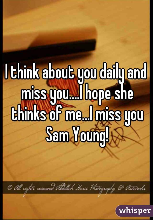 I think about you daily and miss you....I hope she thinks of me...I miss you Sam Young!