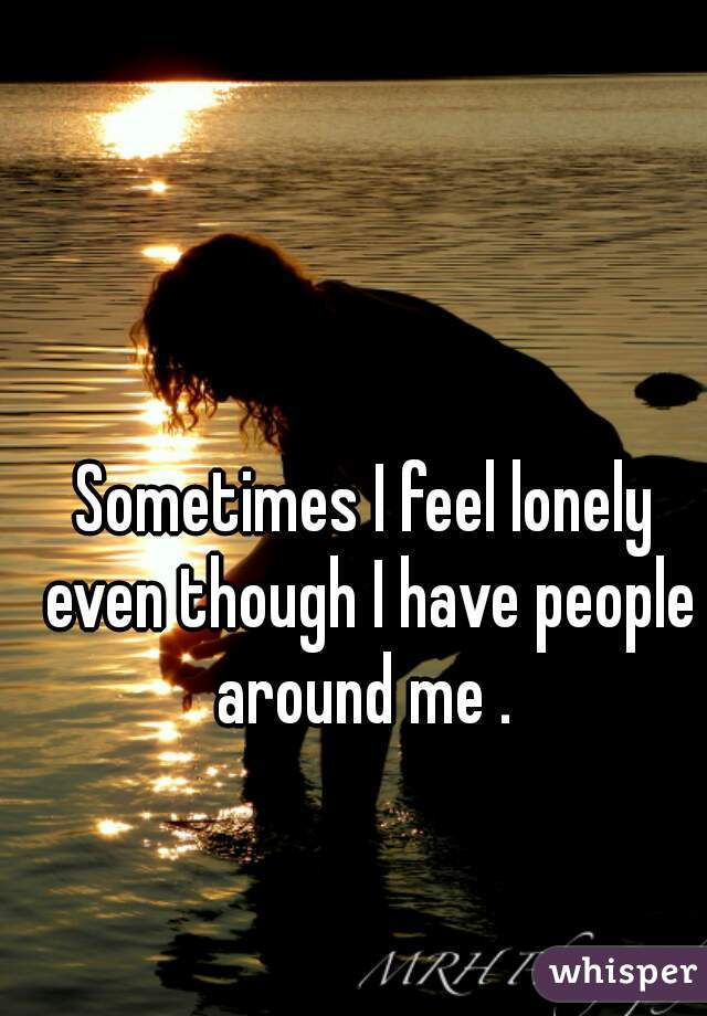 Sometimes I feel lonely even though I have people around me .