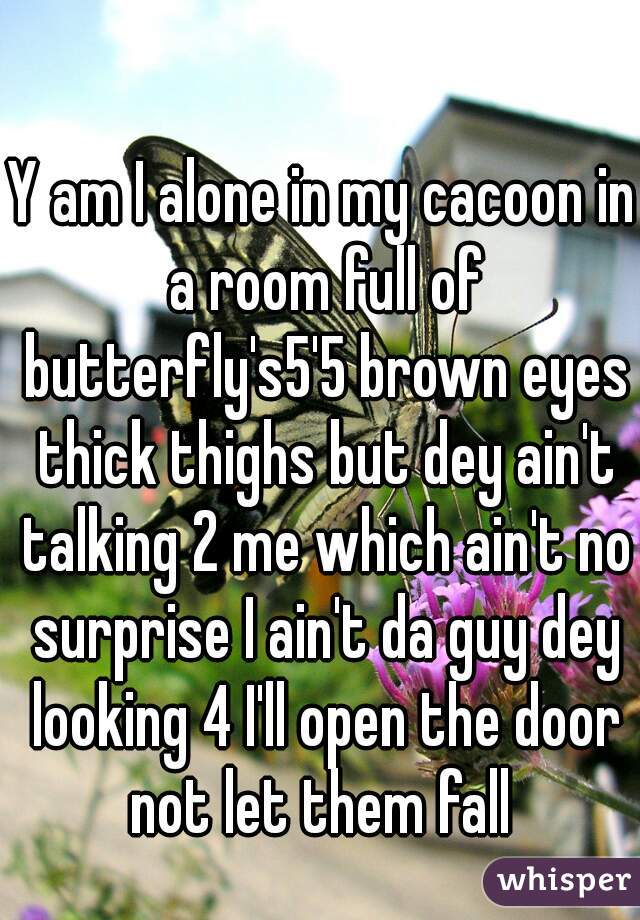 Y am I alone in my cacoon in a room full of butterfly's5'5 brown eyes thick thighs but dey ain't talking 2 me which ain't no surprise I ain't da guy dey looking 4 I'll open the door not let them fall