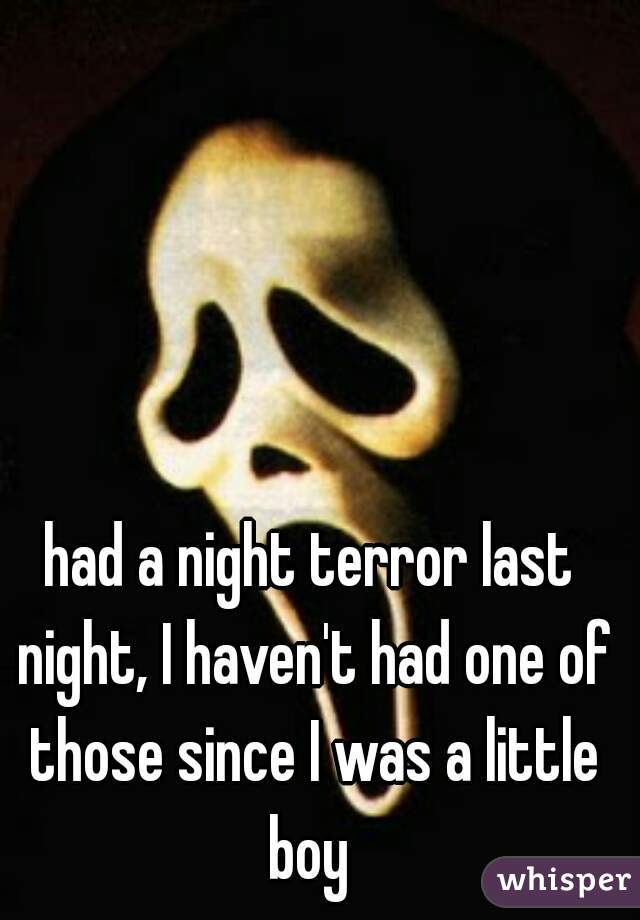 had a night terror last night, I haven't had one of those since I was a little boy
