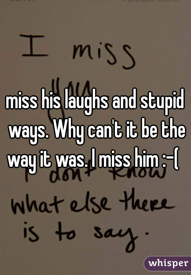 miss his laughs and stupid ways. Why can't it be the way it was. I miss him :-(