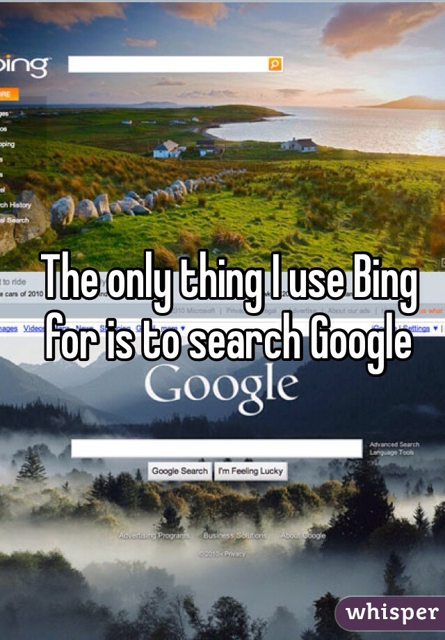 The only thing I use Bing for is to search Google