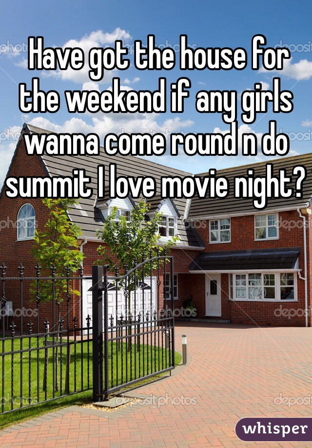 Have got the house for the weekend if any girls wanna come round n do summit I love movie night?