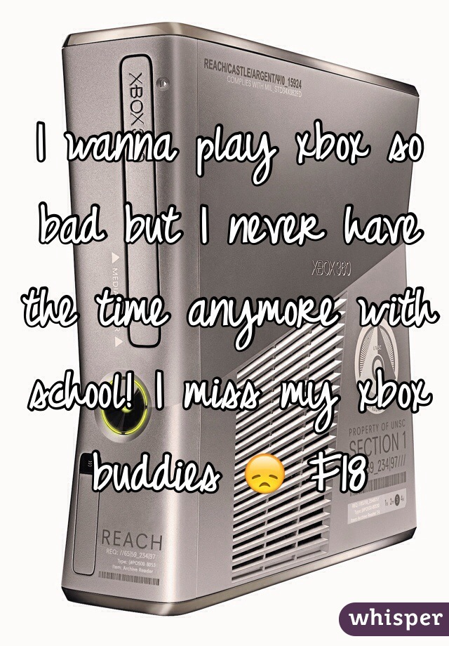I wanna play xbox so bad but I never have the time anymore with school! I miss my xbox buddies 😞 F18